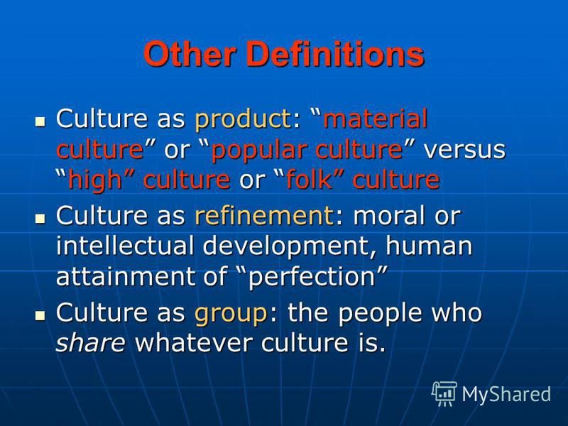 Other Definitions Culture as product: material culture or popular culture versushigh culture or folk culture Culture as product: material culture or popular culture versushigh culture or folk culture Culture as refinement: moral or intellectual devel