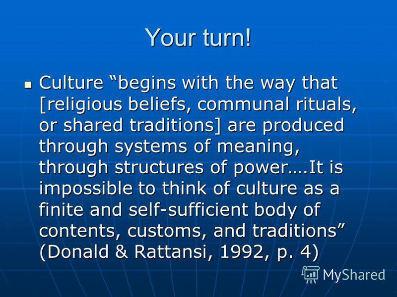 Your turn! Culture begins with the way that [religious beliefs, communal rituals, or shared traditions] are produced through systems of meaning, through structures of power….It is impossible to think of culture as a finite and self-sufficient body of