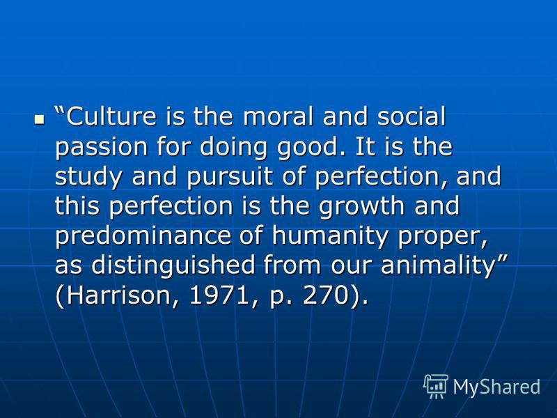 Culture is the moral and social passion for doing good. It is the study and pursuit of perfection, and this perfection is the growth and predominance of humanity proper, as distinguished from our animality (Harrison, 1971, p. 270). Culture is the mor