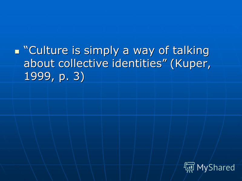 Culture is simply a way of talking about collective identities (Kuper, 1999, p. 3) Culture is simply a way of talking about collective identities (Kuper, 1999, p. 3)