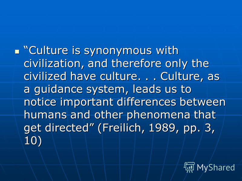 Culture is synonymous with civilization, and therefore only the civilized have culture... Culture, as a guidance system, leads us to notice important differences between humans and other phenomena that get directed (Freilich, 1989, pp. 3, 10) Culture