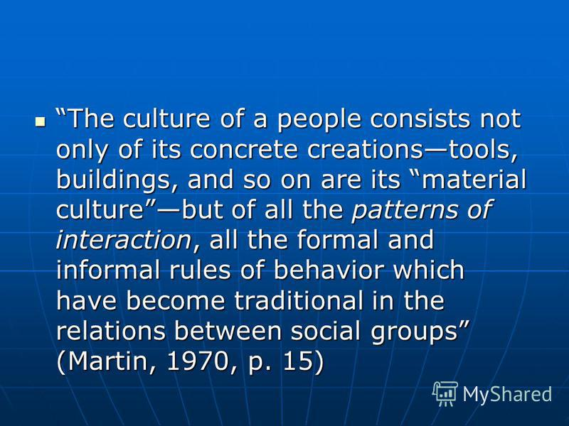 The culture of a people consists not only of its concrete creationstools, buildings, and so on are its material culturebut of all the patterns of interaction, all the formal and informal rules of behavior which have become traditional in the relation