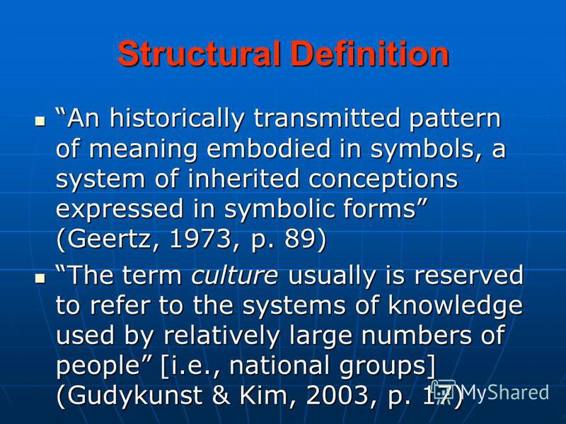 Structural Definition An historically transmitted pattern of meaning embodied in symbols, a system of inherited conceptions expressed in symbolic forms (Geertz, 1973, p. 89) An historically transmitted pattern of meaning embodied in symbols, a system