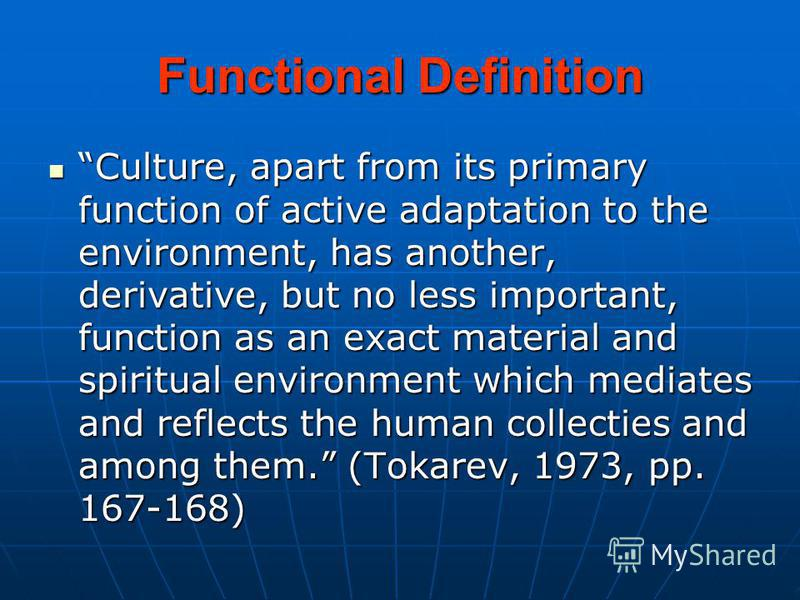 Functional Definition Culture, apart from its primary function of active adaptation to the environment, has another, derivative, but no less important, function as an exact material and spiritual environment which mediates and reflects the human coll