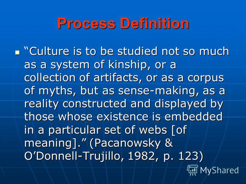 Process Definition Culture is to be studied not so much as a system of kinship, or a collection of artifacts, or as a corpus of myths, but as sense-making, as a reality constructed and displayed by those whose existence is embedded in a particular se