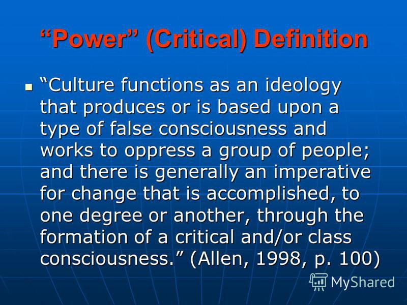 Power (Critical) Definition Culture functions as an ideology that produces or is based upon a type of false consciousness and works to oppress a group of people; and there is generally an imperative for change that is accomplished, to one degree or a