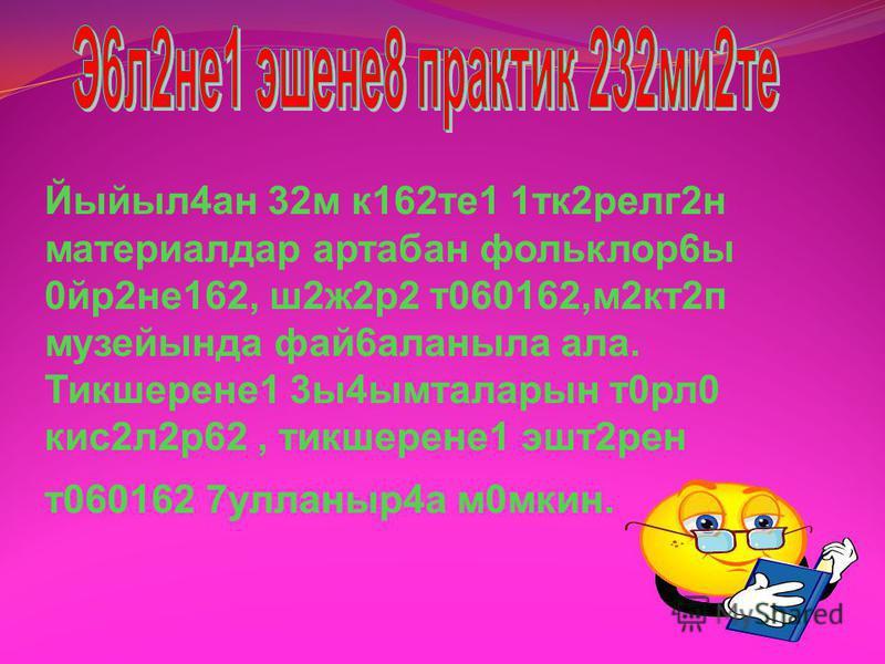 Тикшерене1 эшен баш7арыу 0с0н фольклор4а 7а4ылышлы ф2нни тикшерене162р, а8латмалы, диалектик, 316лект2р, теоретик 7улланмалар, фольклор6ы т0рл0 я7лап 0йр2не1г2 б2йле м272л2л2р, йыйынты7тар фай6аланды. Шулай у7 оло быуын кешеләре мен2н фекер алышыу ой