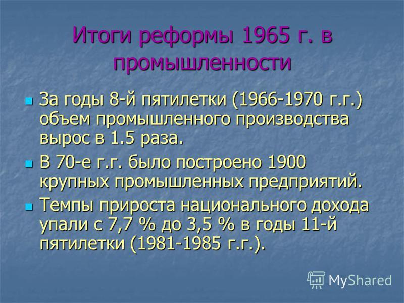 Итоги реформы 1965 г. в промышленности За годы 8-й пятилетки (1966-1970 г.г.) объем промышленного производства вырос в 1.5 раза. За годы 8-й пятилетки (1966-1970 г.г.) объем промышленного производства вырос в 1.5 раза. В 70-е г.г. было построено 1900