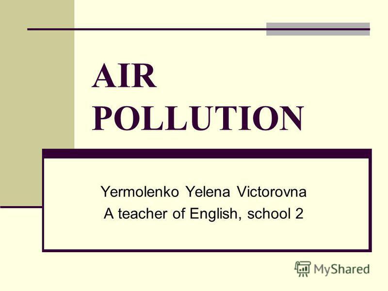 AIR POLLUTION Yermolenko Yelena Victorovna A teacher of English, school 2