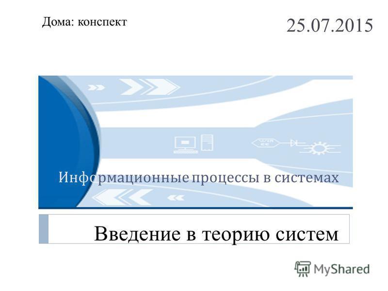 Информационные процессы в системах Введение в теорию систем 25.07.2015 Дома: конспект