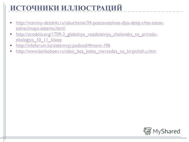 ИСТОЧНИКИ ИЛЛЮСТРАЦИЙ http://maminy-detishki.ru/obuchenie/34-poznavatelnoe-dlya-detej-chto-takoe- solnechnaya-sistema.html/ http://maminy-detishki.ru/obuchenie/34-poznavatelnoe-dlya-detej-chto-takoe- solnechnaya-sistema.html/ http://ecodelo.org/1709-