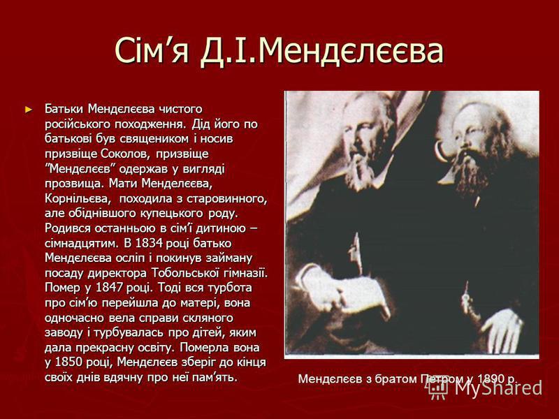 Сімя Д.І.Мендєлєєва Батьки Мендєлєєва чистого російського походження. Дід його по батькові був священиком і носив призвіще Соколов, призвіщеМендєлєєв одержав у вигляді прозвища. Мати Менделєєва, Корнільєва, походила з старовинного, але обіднівшого ку