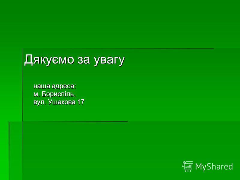 Дякуємо за увагу наша адреса: м. Бориспіль, вул. Ушакова 17