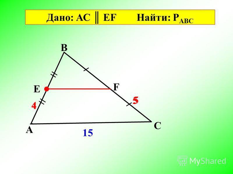 A B C F E Дано: АС EF Найти: P АВС 15 5 5 4 4