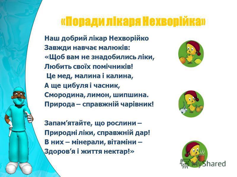 Наш добрий лікар Нехворійко Завжди навчає малюків: «Щоб вам не знадобились ліки, Любить своїх помічників! Це мед, малина і калина, А ще цибуля і часник, Смородина, лимон, шипшина. Природа – справжній чарівник! Запамятайте, що рослини – Природні ліки,