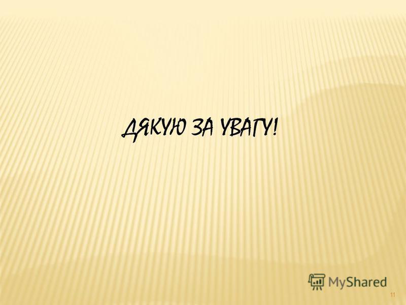 11 ДЯКУЮ ЗА УВАГУ!