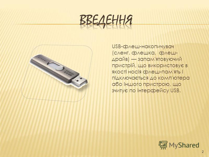 USB-флеш-накопичувач (сленг. флешка, флеш- драйв) запам'ятовуючий пристрій, що використовує в якості носія флеш-пам'ять і підключається до комп'ютера або іншого пристрою, що зчитує по інтерфейсу USB. 2