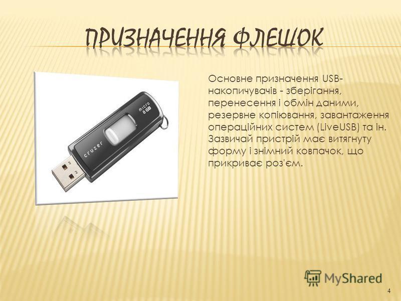 Основне призначення USB- накопичувачів - зберігання, перенесення і обмін даними, резервне копіювання, завантаження операційних систем (LiveUSB) та ін. Зазвичай пристрій має витягнуту форму і знімний ковпачок, що прикриває роз'єм. 4