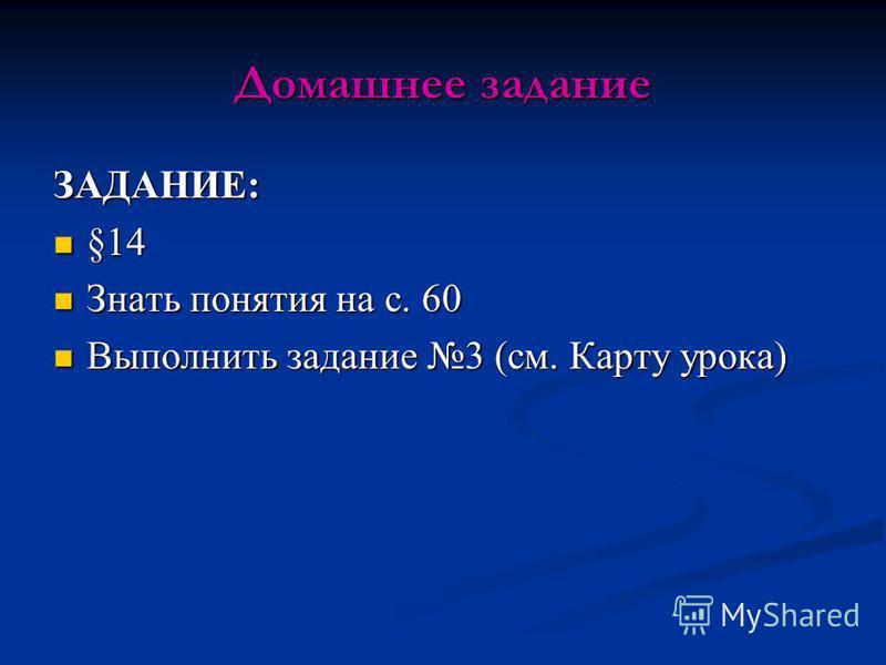 Домашнее задание ЗАДАНИЕ: §14 §14 Знать понятия на с. 60 Знать понятия на с. 60 Выполнить задание 3 (см. Карту урока) Выполнить задание 3 (см. Карту урока)