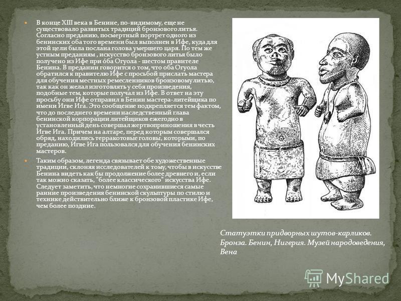 В конце XIII века в Бенине, по-видимому, еще не существовало развитых традиций бронзового литья. Согласно преданию, посмертный портрет одного из бенинских оба того времени был выполнен в Ифе, куда для этой цели была послана голова умершего царя. По т