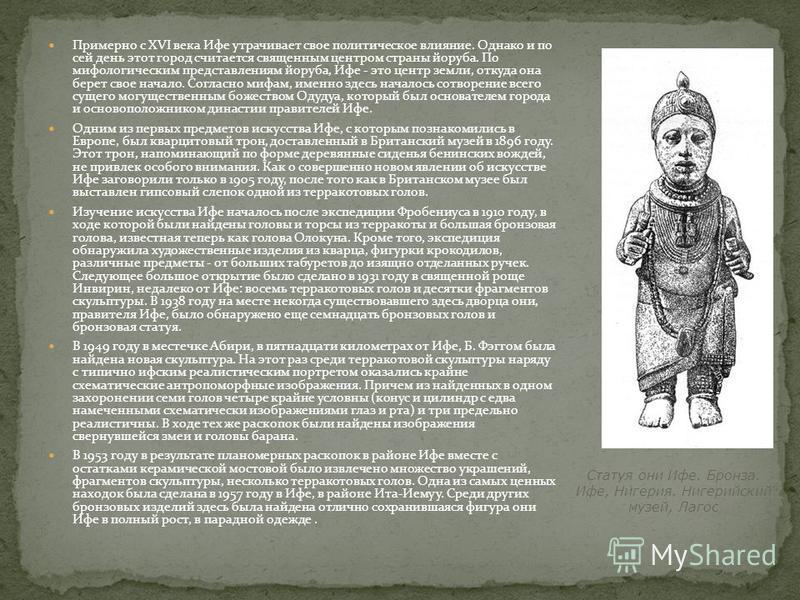 Примерно с XVI века Ифе утрачивает свое политическое влияние. Однако и по сей день этот город считается священным центром страны йоруба. По мифологическим представлениям йоруба, Ифе - это центр земли, откуда она берет свое начало. Согласно мифам, име