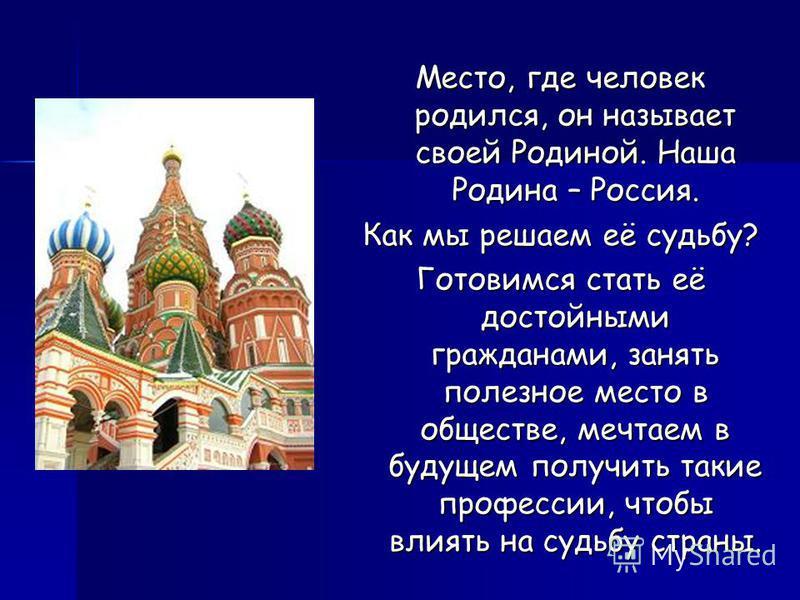 Место, где человек родился, он называет своей Родиной. Наша Родина – Россия. Как мы решаем её судьбу? Готовимся стать её достойными гражданами, занять полезное место в обществе, мечтаем в будущем получить такие профессии, чтобы влиять на судьбу стран
