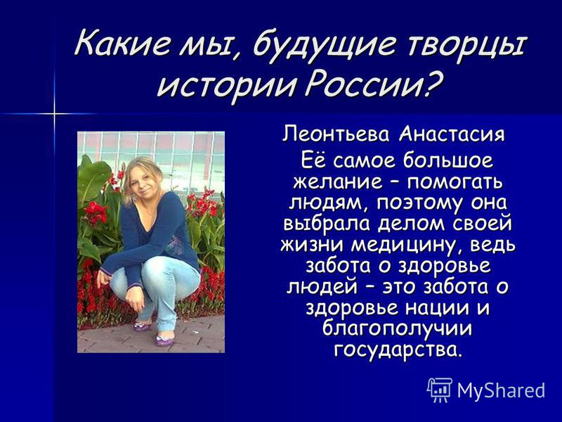 Какие мы, будущие творцы истории России? Леонтьева Анастасия Леонтьева Анастасия Её самое большое желание – помогать людям, поэтому она выбрала делом своей жизни медицину, ведь забота о здоровье людей – это забота о здоровье нации и благополучии госу