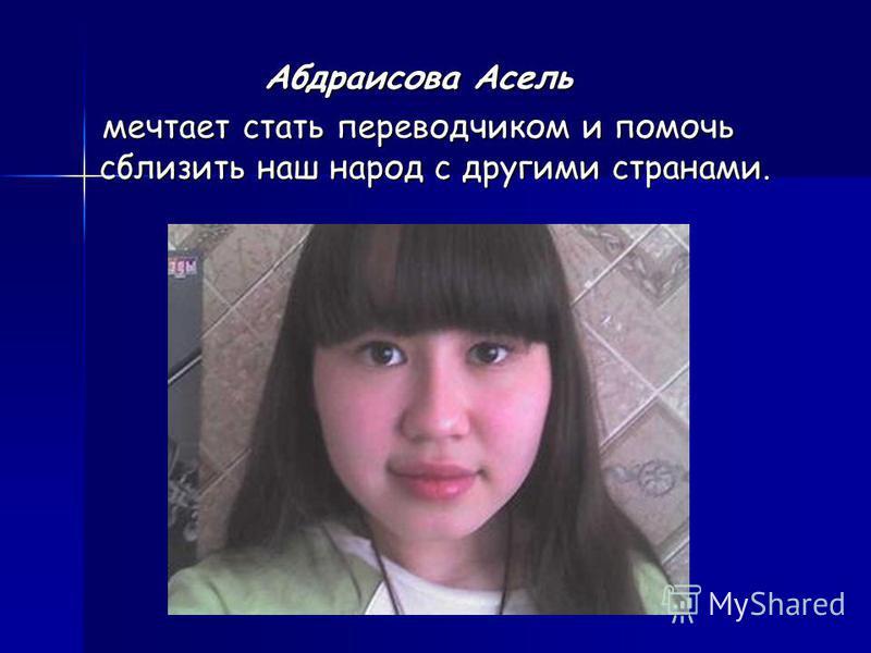 Абдраисова Асель мечтает стать переводчиком и помочь сблизить наш народ с другими странами.