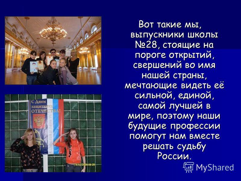 Вот такие мы, выпускники школы 28, стоящие на пороге открытий, свершений во имя нашей страны, мечтающие видеть её сильной, единой, самой лучшей в мире, поэтому наши будущие профессии помогут нам вместе решать судьбу России.