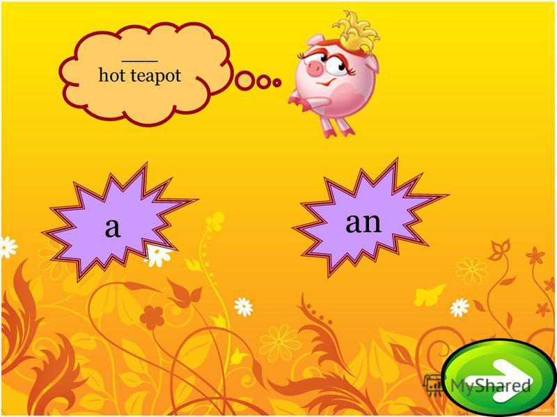 a an ___ hot teapot