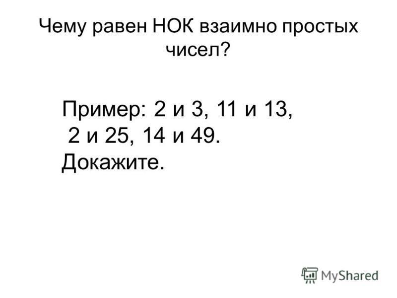 Чему равен НОК взаимно простых чисел? Пример: 2 и 3, 11 и 13, 2 и 25, 14 и 49. Докажите.