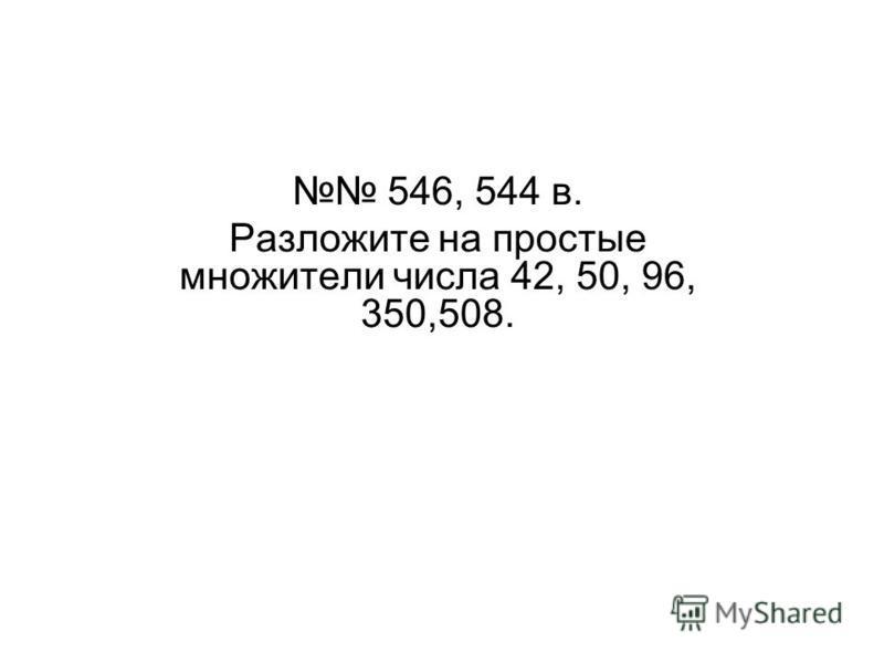 546, 544 в. Разложите на простые множители числа 42, 50, 96, 350,508.