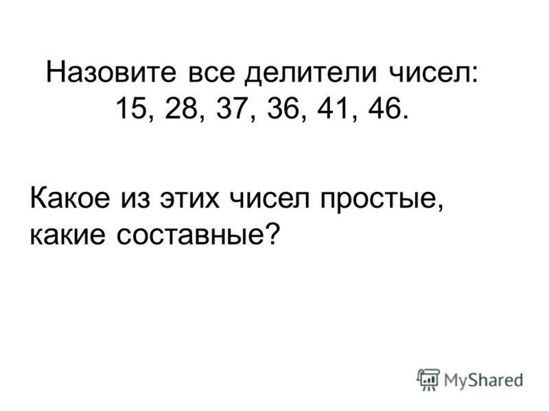 Назовите все делители чисел: 15, 28, 37, 36, 41, 46. Какое из этих чисел простые, какие составные?