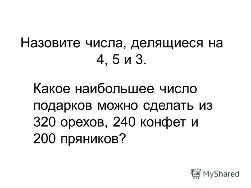 Назовите числа, делящиеся на 4, 5 и 3. Какое наибольшее число подарков можно сделать из 320 орехов, 240 конфет и 200 пряников?