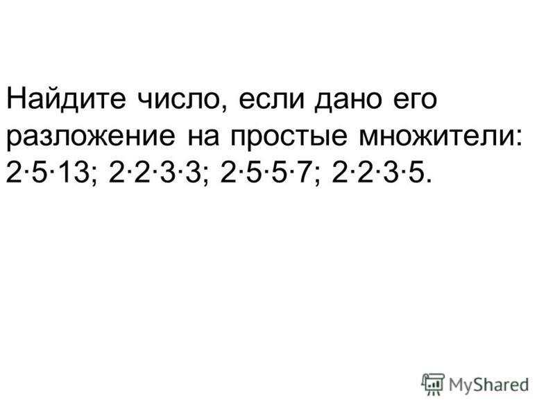 Найдите число, если дано его разложение на простые множители: 2·5·13; 2·2·3·3; 2·5·5·7; 2·2·3·5.