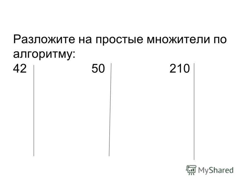 Разложите на простые множители по алгоритму: 42 50 210