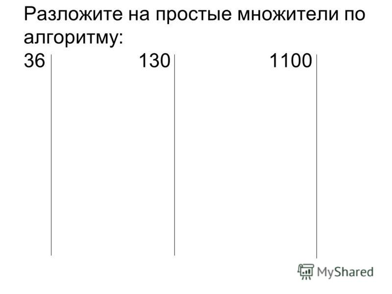 Разложите на простые множители по алгоритму: 36 130 1100