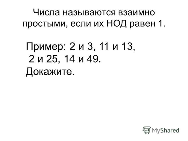 Числа называются взаимно простыми, если их НОД равен 1. Пример: 2 и 3, 11 и 13, 2 и 25, 14 и 49. Докажите.