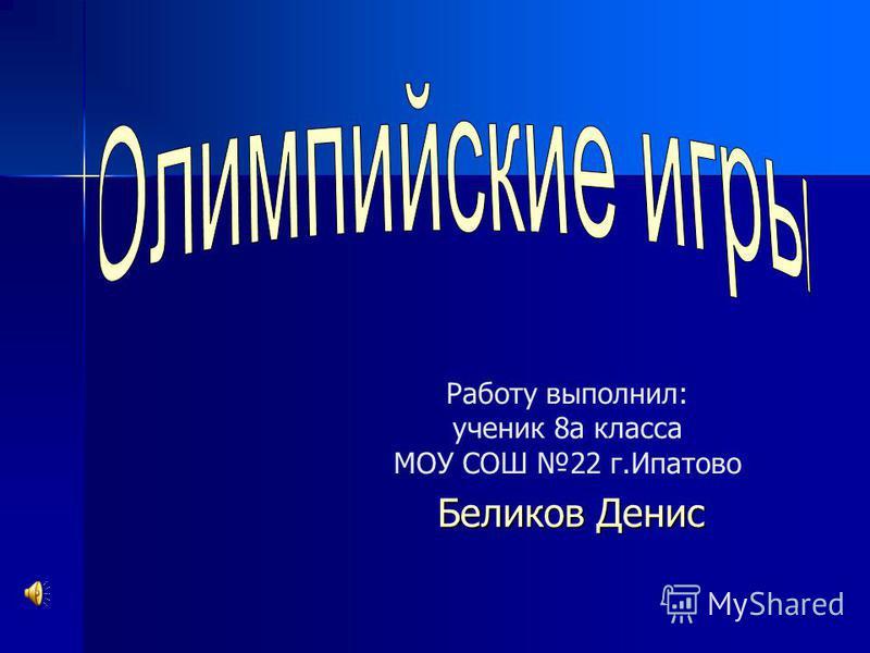 Работу выполнил: ученик 8 а класса МОУ СОШ 22 г.Ипатово Беликов Денис