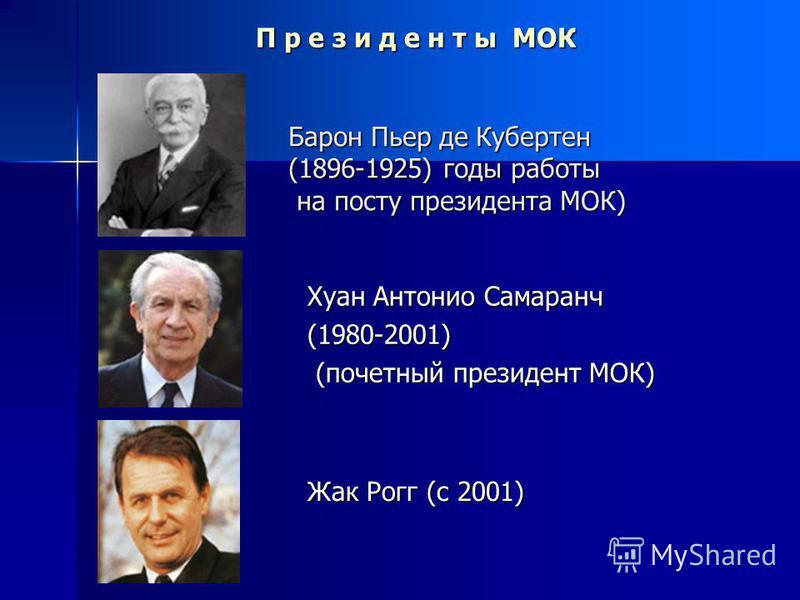 Барон Пьер де Кубертен (1896-1925) годы работы на посту президента МОК) Жак Рогг (с 2001) Хуан Антонио Самаранч (1980-2001) (почетный президент МОК) П р е з и д е н т ы МОК