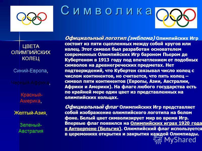 С и м в о л и к а Официальный логотип Официальный логотип (эмблема) Олимпийских Игр состоит из пяти сцепленных между собой кругов или колец. Этот символ был разработан основателем современных Олимпийских Игр бароном Пьером де Кубертеном в 1913 году п