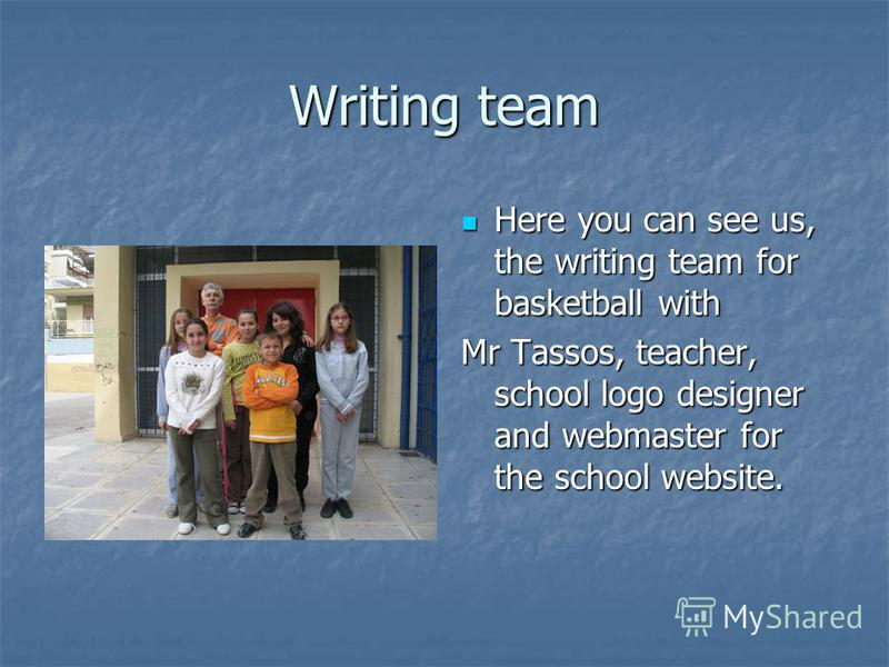 Writing team Here you can see us, the writing team for basketball with Here you can see us, the writing team for basketball with Mr Tassos, teacher, school logo designer and webmaster for the school website.