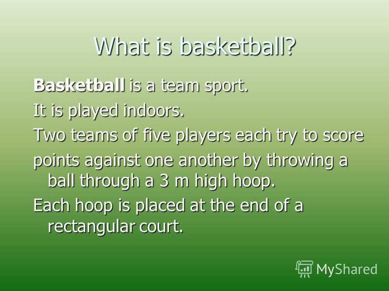 What is basketball? Basketball is a team sport. It is played indoors. Two teams of five players each try to score points against one another by throwing a ball through a 3 m high hoop. Each hoop is placed at the end of a rectangular court.
