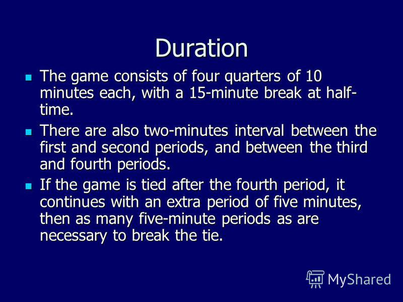 Duration The game consists of four quarters of 10 minutes each, with a 15-minute break at half- time. The game consists of four quarters of 10 minutes each, with a 15-minute break at half- time. There are also two-minutes interval between the first a