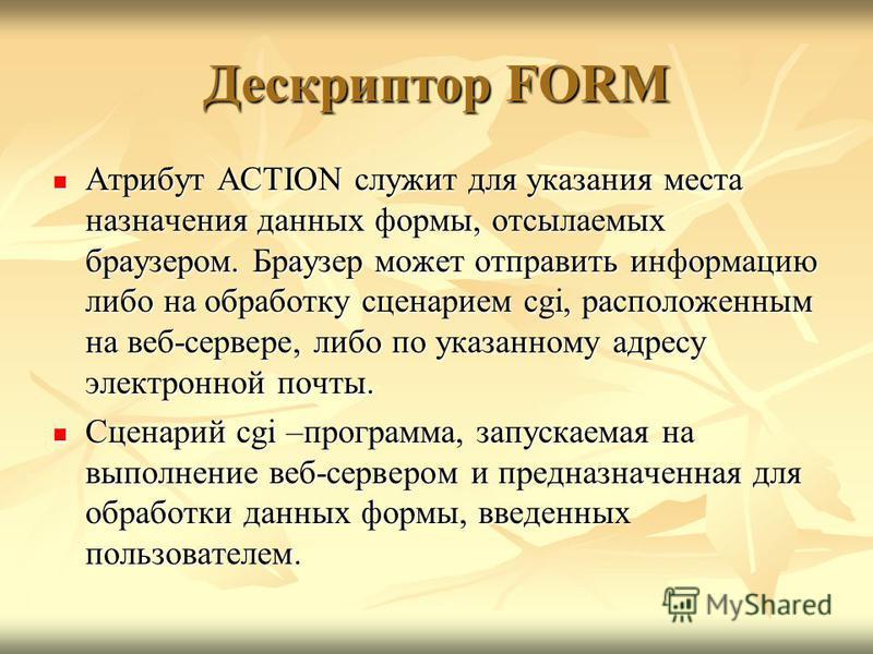 Дескриптор FORM Атрибут ACTION служит для указания места назначения данных формы, отсылаемых браузером. Браузер может отправить информацию либо на обработку сценарием cgi, расположенным на веб-сервере, либо по указанному адресу электронной почты. Атр