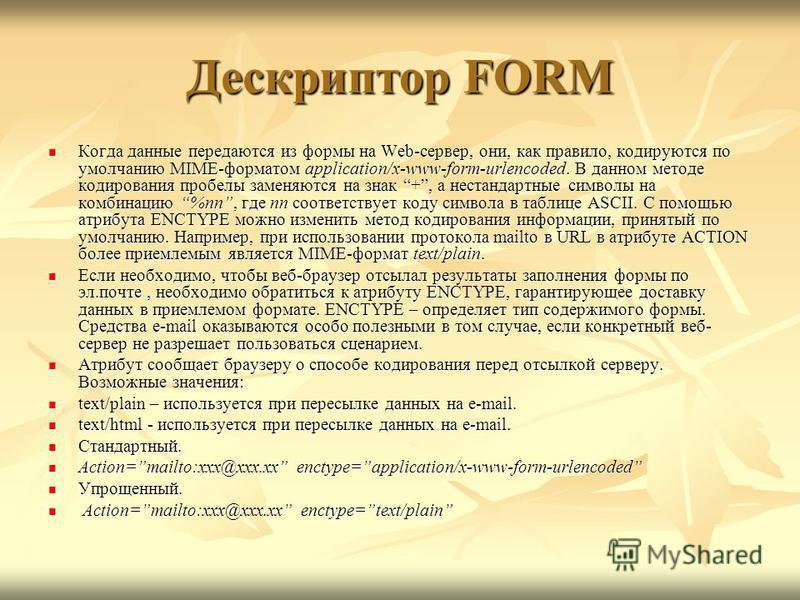Дескриптор FORM Когда данные передаются из формы на Web-сервер, они, как правило, кодируются по умолчанию MIME-форматом application/x-www-form-urlencoded. В данном методе кодирования пробелы заменяются на знак +, а нестандартные символы на комбинацию