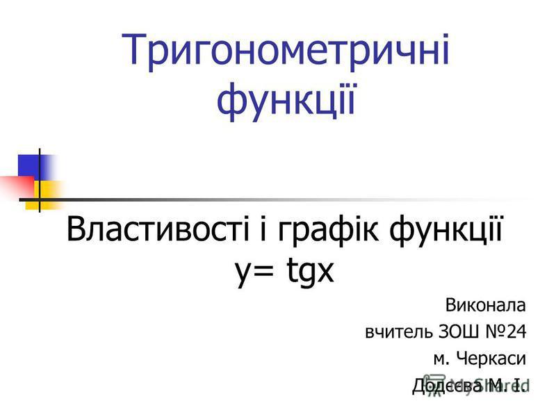 Тригонометричні функції Властивості і графік функції у= tgx Виконала вчитель ЗОШ 24 м. Черкаси Додєєва М. І.