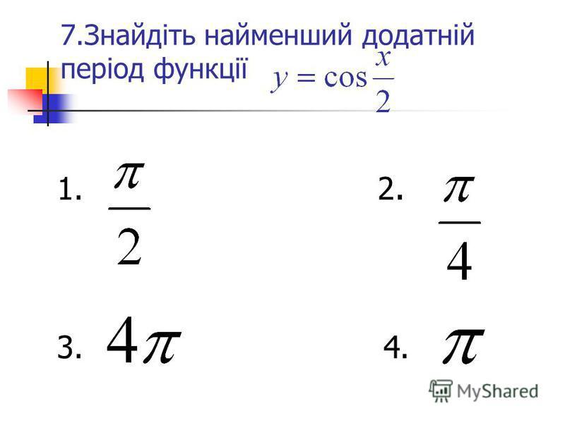7.Знайдіть найменший додатній період функції 1. 2. 3. 4.
