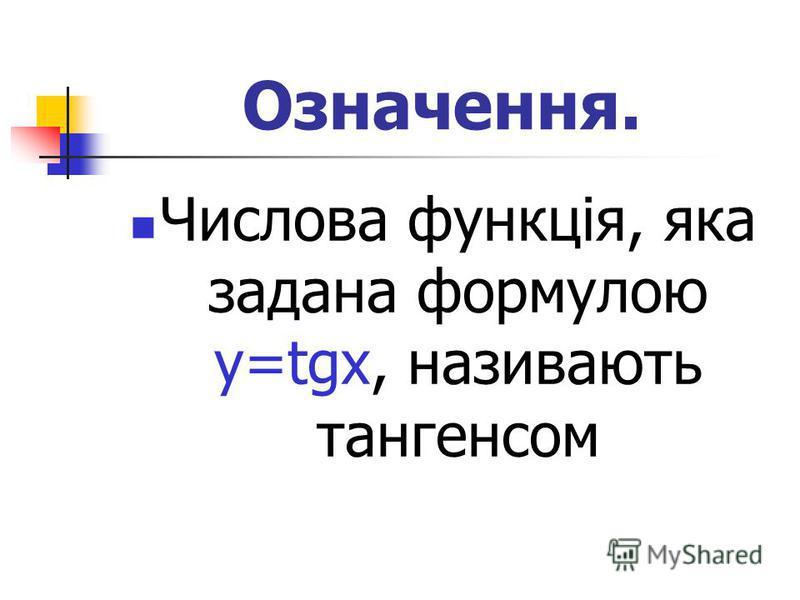 Означення. Числова функція, яка задана формулою у=tgx, називають тангенсом