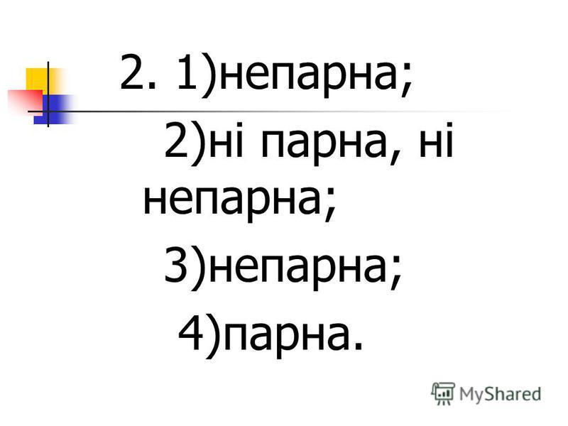 2. 1)непарна; 2)ні парна, ні непарна; 3)непарна; 4)парна.